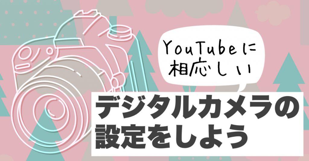 YouTube用に動画撮影するときのデジタルカメラ設定